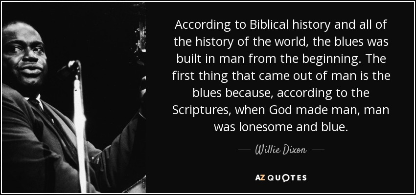 According to Biblical history and all of the history of the world, the blues was built in man from the beginning. The first thing that came out of man is the blues because, according to the Scriptures, when God made man, man was lonesome and blue. - Willie Dixon