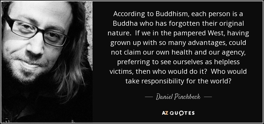 According to Buddhism, each person is a Buddha who has forgotten their original nature. If we in the pampered West, having grown up with so many advantages, could not claim our own health and our agency, preferring to see ourselves as helpless victims, then who would do it? Who would take responsibility for the world? - Daniel Pinchbeck