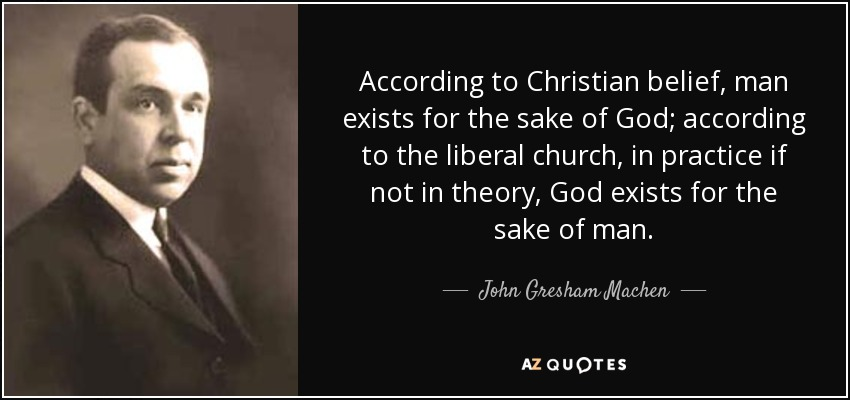 According to Christian belief, man exists for the sake of God; according to the liberal church, in practice if not in theory, God exists for the sake of man. - John Gresham Machen