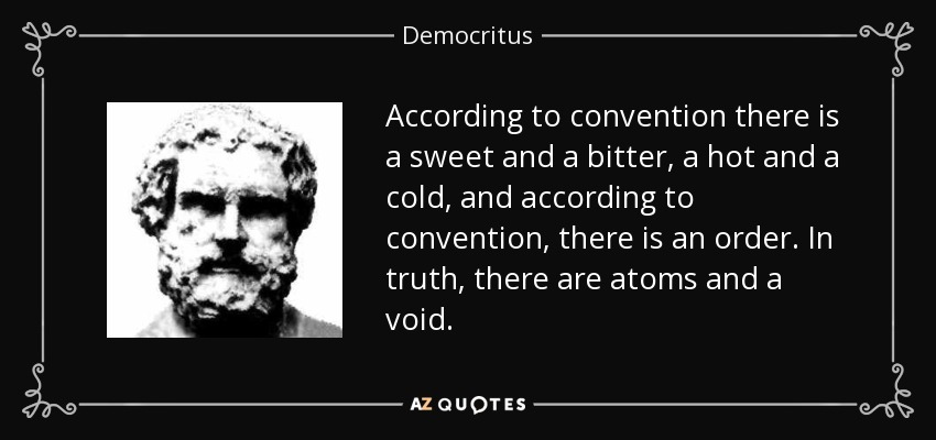 According to convention there is a sweet and a bitter, a hot and a cold, and according to convention, there is an order. In truth, there are atoms and a void. - Democritus