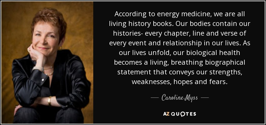 According to energy medicine, we are all living history books. Our bodies contain our histories- every chapter, line and verse of every event and relationship in our lives. As our lives unfold, our biological health becomes a living, breathing biographical statement that conveys our strengths, weaknesses, hopes and fears. - Caroline Myss