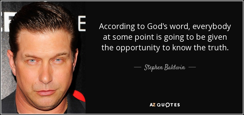 According to God's word, everybody at some point is going to be given the opportunity to know the truth. - Stephen Baldwin