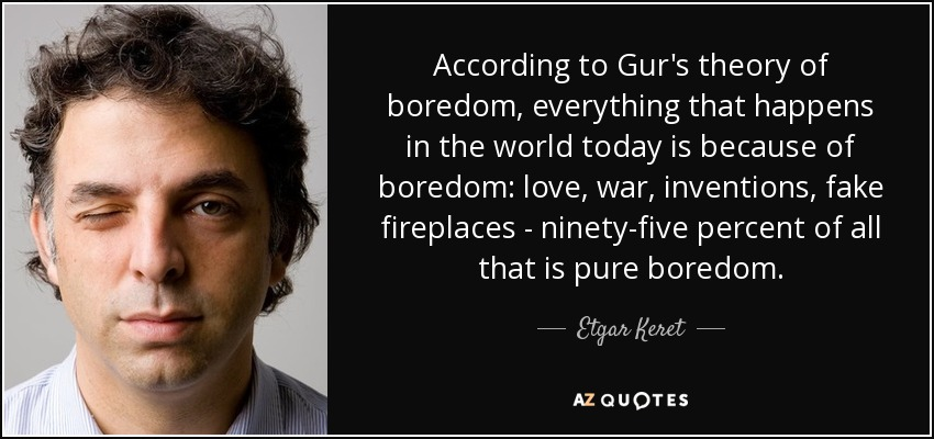 According to Gur's theory of boredom, everything that happens in the world today is because of boredom: love, war, inventions, fake fireplaces - ninety-five percent of all that is pure boredom. - Etgar Keret