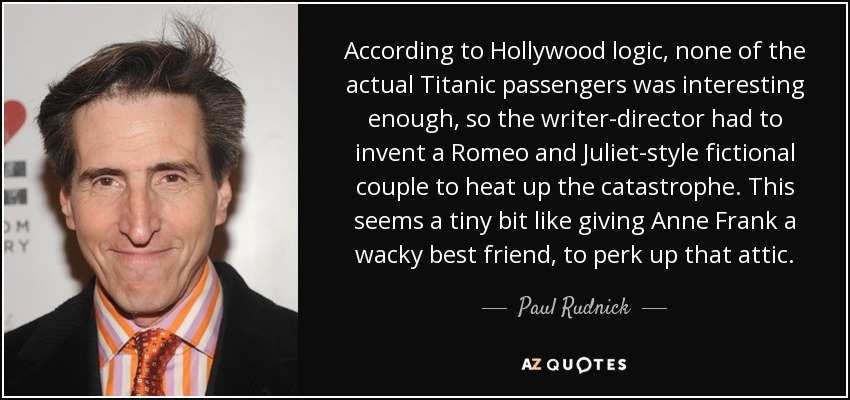 According to Hollywood logic, none of the actual Titanic passengers was interesting enough, so the writer-director had to invent a Romeo and Juliet-style fictional couple to heat up the catastrophe. This seems a tiny bit like giving Anne Frank a wacky best friend, to perk up that attic. - Paul Rudnick