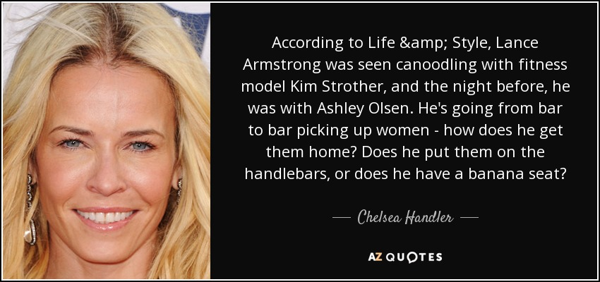 According to Life & Style, Lance Armstrong was seen canoodling with fitness model Kim Strother, and the night before, he was with Ashley Olsen. He's going from bar to bar picking up women - how does he get them home? Does he put them on the handlebars, or does he have a banana seat? - Chelsea Handler