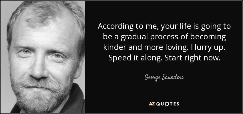 According to me, your life is going to be a gradual process of becoming kinder and more loving. Hurry up. Speed it along. Start right now. - George Saunders