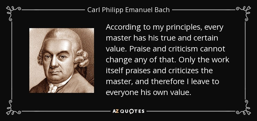According to my principles, every master has his true and certain value. Praise and criticism cannot change any of that. Only the work itself praises and criticizes the master, and therefore I leave to everyone his own value. - Carl Philipp Emanuel Bach