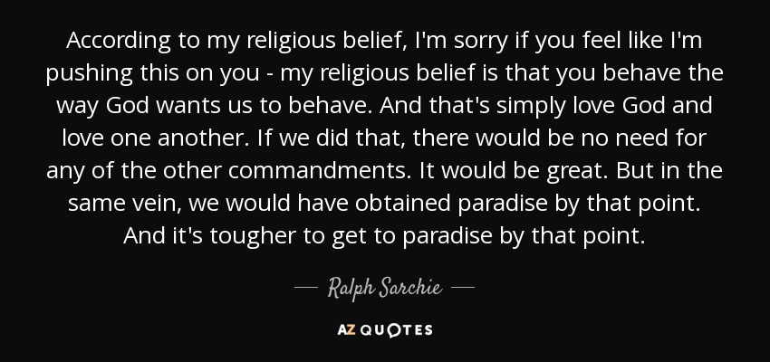 According to my religious belief, I'm sorry if you feel like I'm pushing this on you - my religious belief is that you behave the way God wants us to behave. And that's simply love God and love one another. If we did that, there would be no need for any of the other commandments. It would be great. But in the same vein, we would have obtained paradise by that point. And it's tougher to get to paradise by that point. - Ralph Sarchie