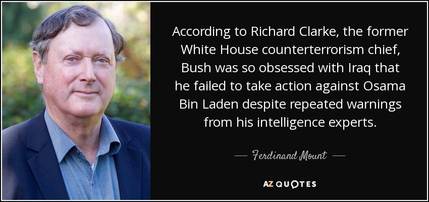According to Richard Clarke, the former White House counterterrorism chief, Bush was so obsessed with Iraq that he failed to take action against Osama Bin Laden despite repeated warnings from his intelligence experts. - Ferdinand Mount