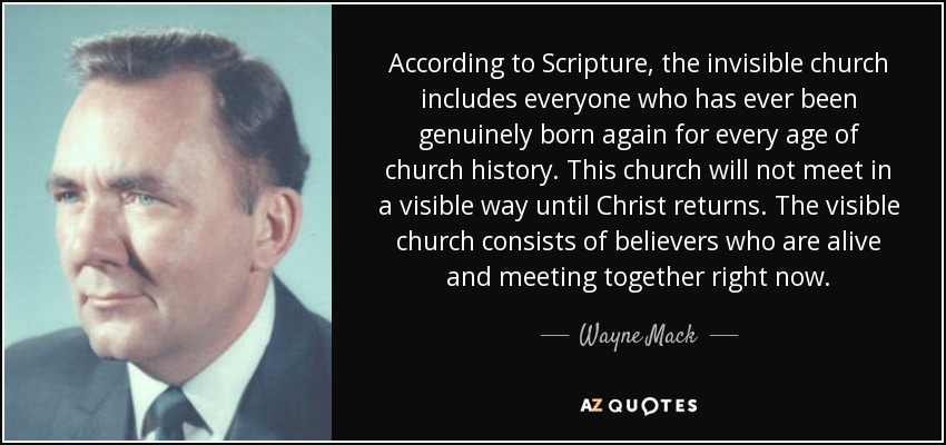 According to Scripture, the invisible church includes everyone who has ever been genuinely born again for every age of church history. This church will not meet in a visible way until Christ returns. The visible church consists of believers who are alive and meeting together right now. - Wayne Mack