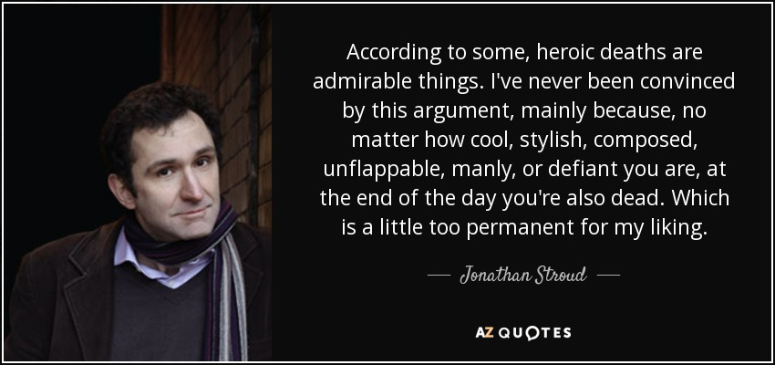 According to some, heroic deaths are admirable things. I've never been convinced by this argument, mainly because, no matter how cool, stylish, composed, unflappable, manly, or defiant you are, at the end of the day you're also dead. Which is a little too permanent for my liking. - Jonathan Stroud