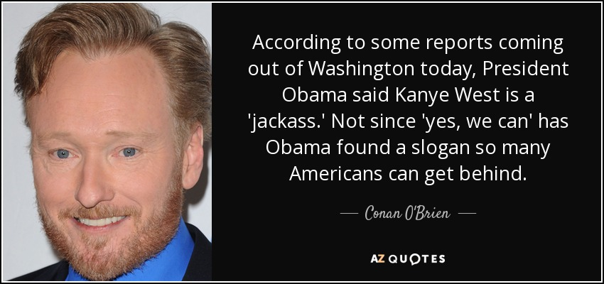 According to some reports coming out of Washington today, President Obama said Kanye West is a 'jackass.' Not since 'yes, we can' has Obama found a slogan so many Americans can get behind. - Conan O'Brien