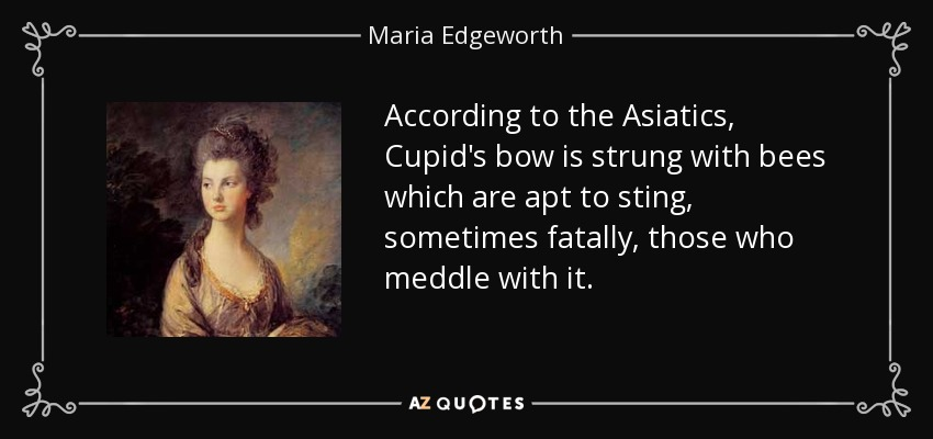 According to the Asiatics, Cupid's bow is strung with bees which are apt to sting, sometimes fatally, those who meddle with it. - Maria Edgeworth