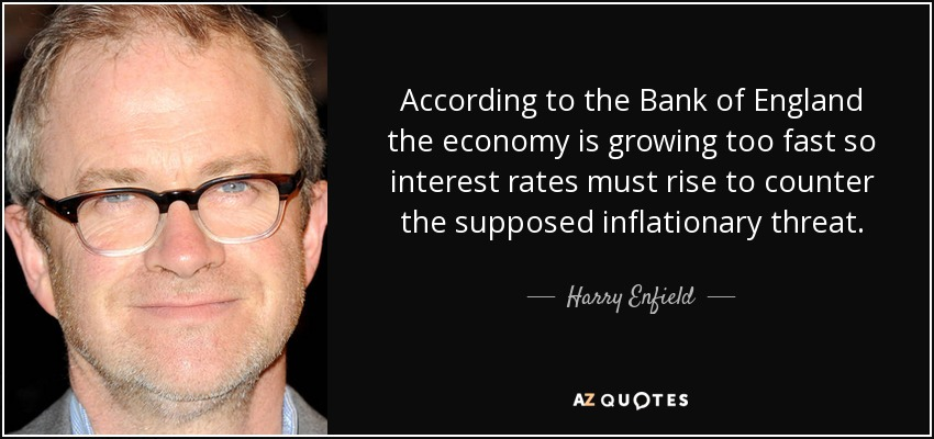 According to the Bank of England the economy is growing too fast so interest rates must rise to counter the supposed inflationary threat. - Harry Enfield