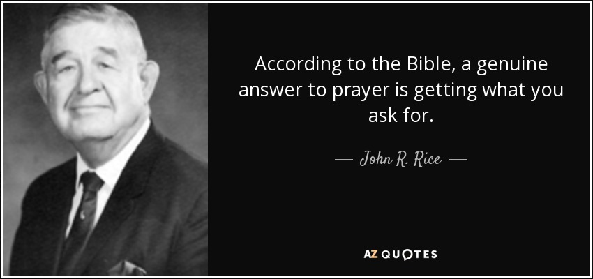 According to the Bible, a genuine answer to prayer is getting what you ask for. - John R. Rice