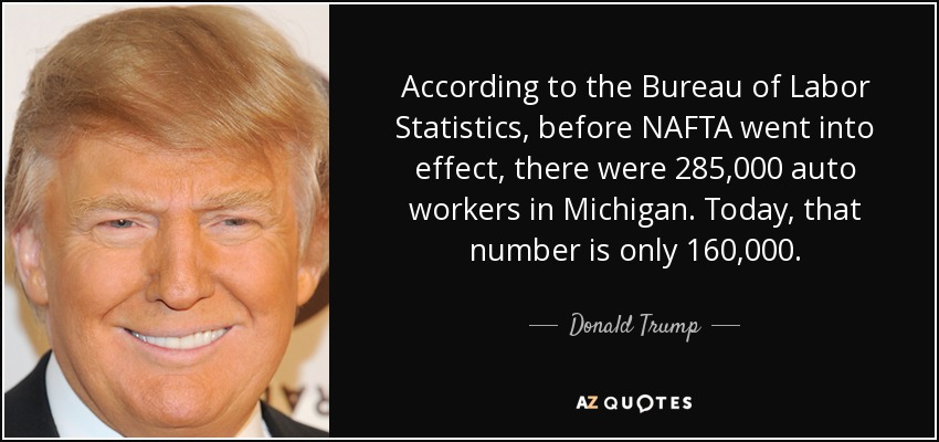 According to the Bureau of Labor Statistics, before NAFTA went into effect, there were 285,000 auto workers in Michigan. Today, that number is only 160,000. - Donald Trump