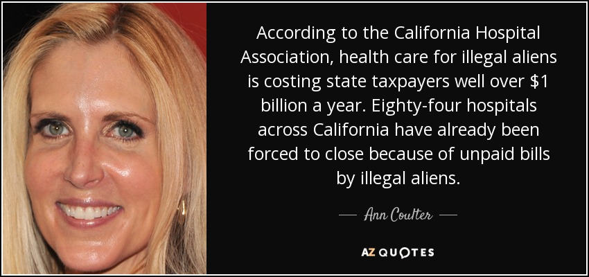 According to the California Hospital Association, health care for illegal aliens is costing state taxpayers well over $1 billion a year. Eighty-four hospitals across California have already been forced to close because of unpaid bills by illegal aliens. - Ann Coulter