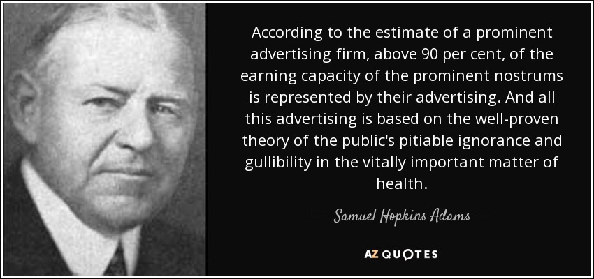 According to the estimate of a prominent advertising firm, above 90 per cent, of the earning capacity of the prominent nostrums is represented by their advertising. And all this advertising is based on the well-proven theory of the public's pitiable ignorance and gullibility in the vitally important matter of health. - Samuel Hopkins Adams