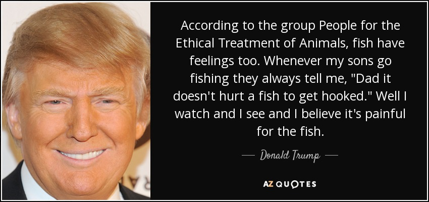 According to the group People for the Ethical Treatment of Animals, fish have feelings too. Whenever my sons go fishing they always tell me,