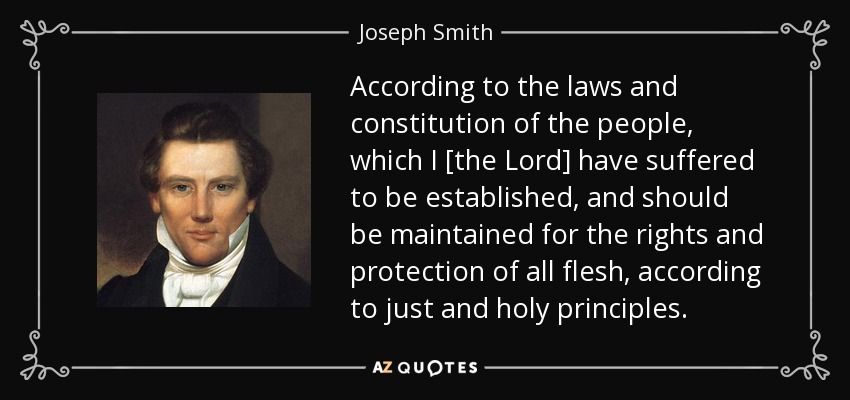 According to the laws and constitution of the people, which I [the Lord] have suffered to be established, and should be maintained for the rights and protection of all flesh, according to just and holy principles. - Joseph Smith, Jr.