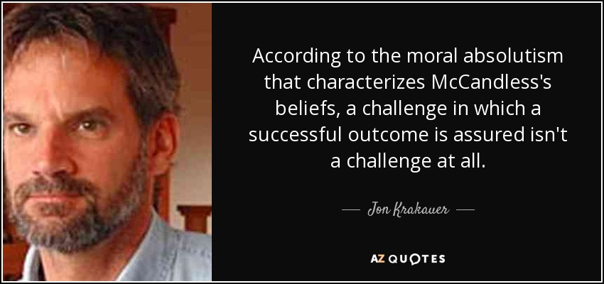 According to the moral absolutism that characterizes McCandless's beliefs, a challenge in which a successful outcome is assured isn't a challenge at all. - Jon Krakauer