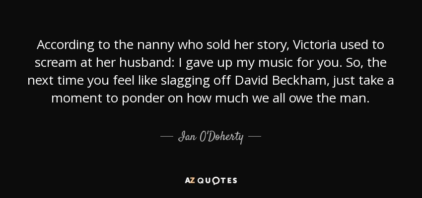 According to the nanny who sold her story, Victoria used to scream at her husband: I gave up my music for you. So, the next time you feel like slagging off David Beckham, just take a moment to ponder on how much we all owe the man. - Ian O'Doherty