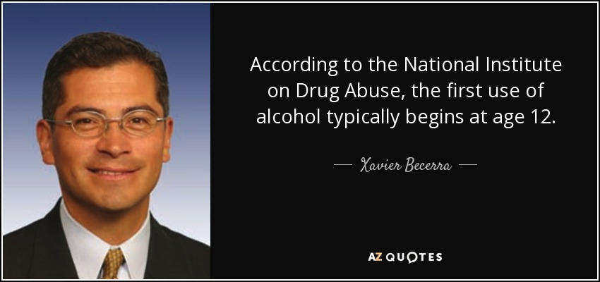 According to the National Institute on Drug Abuse, the first use of alcohol typically begins at age 12. - Xavier Becerra