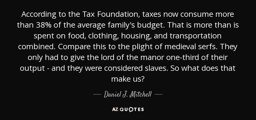 According to the Tax Foundation, taxes now consume more than 38% of the average family's budget. That is more than is spent on food, clothing, housing, and transportation combined. Compare this to the plight of medieval serfs. They only had to give the lord of the manor one-third of their output - and they were considered slaves. So what does that make us? - Daniel J. Mitchell
