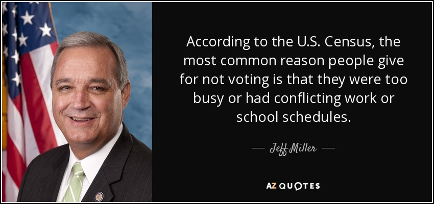According to the U.S. Census, the most common reason people give for not voting is that they were too busy or had conflicting work or school schedules. - Jeff Miller