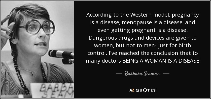 According to the Western model, pregnancy is a disease, menopause is a disease, and even getting pregnant is a disease. Dangerous drugs and devices are given to women, but not to men- just for birth control. I've reached the conclusion that to many doctors BEING A WOMAN IS A DISEASE - Barbara Seaman