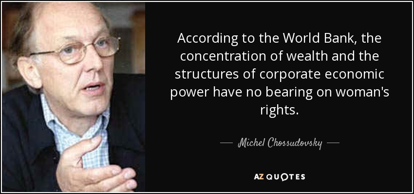 According to the World Bank, the concentration of wealth and the structures of corporate economic power have no bearing on woman's rights. - Michel Chossudovsky