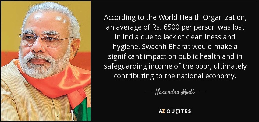 According to the World Health Organization, an average of Rs. 6500 per person was lost in India due to lack of cleanliness and hygiene. Swachh Bharat would make a significant impact on public health and in safeguarding income of the poor, ultimately contributing to the national economy. - Narendra Modi