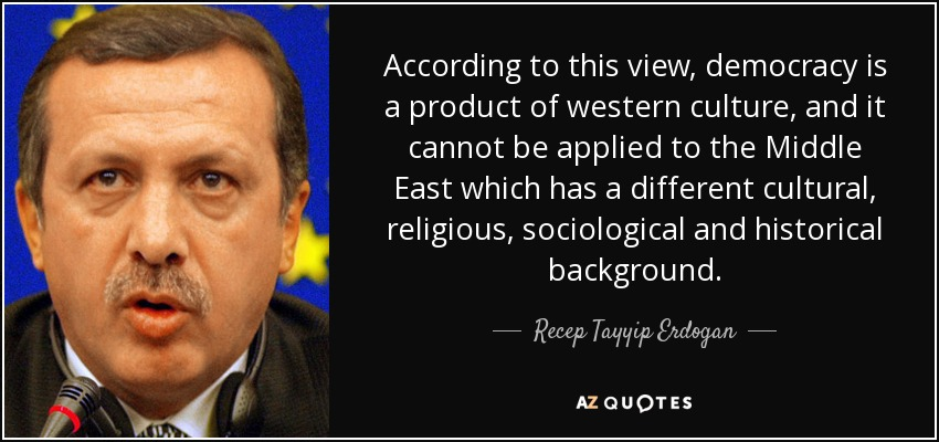 According to this view, democracy is a product of western culture, and it cannot be applied to the Middle East which has a different cultural, religious, sociological and historical background. - Recep Tayyip Erdogan