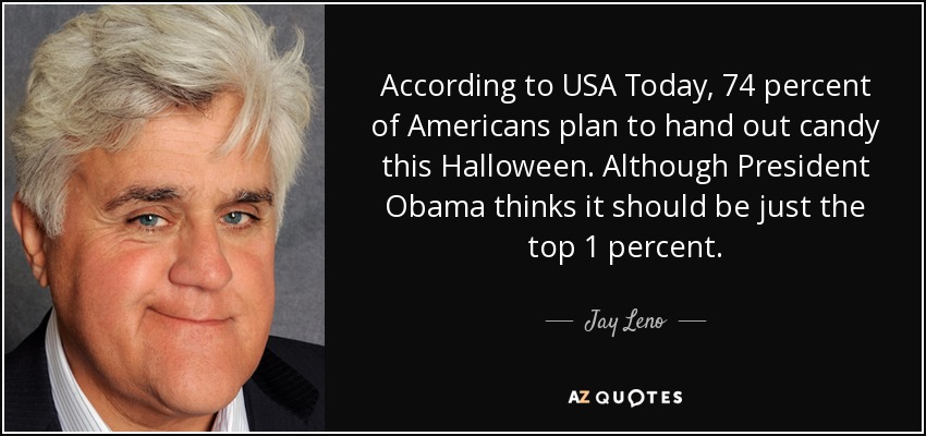 According to USA Today, 74 percent of Americans plan to hand out candy this Halloween. Although President Obama thinks it should be just the top 1 percent. - Jay Leno