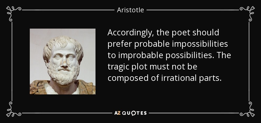 Accordingly, the poet should prefer probable impossibilities to improbable possibilities. The tragic plot must not be composed of irrational parts. - Aristotle