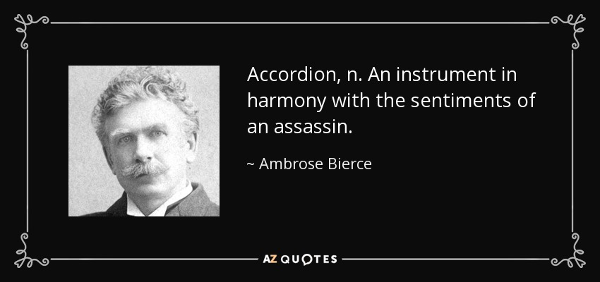 Accordion, n. An instrument in harmony with the sentiments of an assassin. - Ambrose Bierce