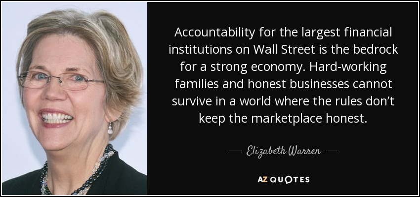 Accountability for the largest financial institutions on Wall Street is the bedrock for a strong economy. Hard-working families and honest businesses cannot survive in a world where the rules don't keep the marketplace honest. - Elizabeth Warren