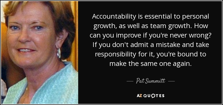 Accountability is essential to personal growth, as well as team growth. How can you improve if you're never wrong? If you don't admit a mistake and take responsibility for it, you're bound to make the same one again. - Pat Summitt