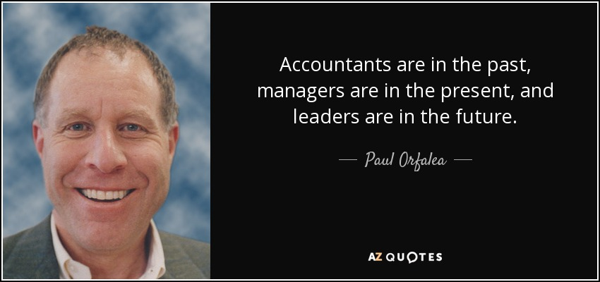 Accountants are in the past, managers are in the present, and leaders are in the future. - Paul Orfalea