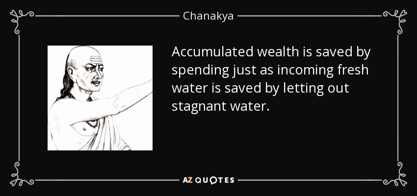Accumulated wealth is saved by spending just as incoming fresh water is saved by letting out stagnant water. - Chanakya