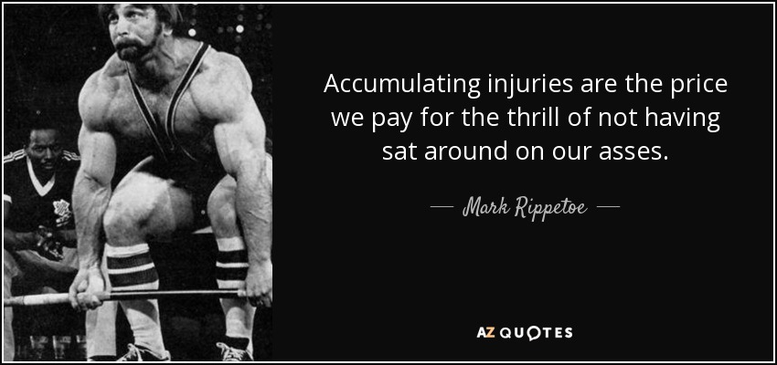 Accumulating injuries are the price we pay for the thrill of not having sat around on our asses. - Mark Rippetoe
