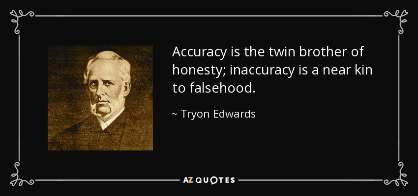 Accuracy is the twin brother of honesty; inaccuracy is a near kin to falsehood. - Tryon Edwards