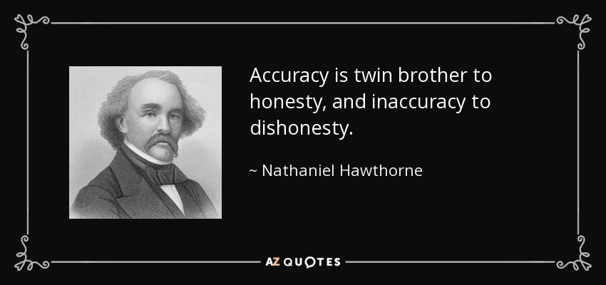 Accuracy is twin brother to honesty, and inaccuracy to dishonesty. - Nathaniel Hawthorne