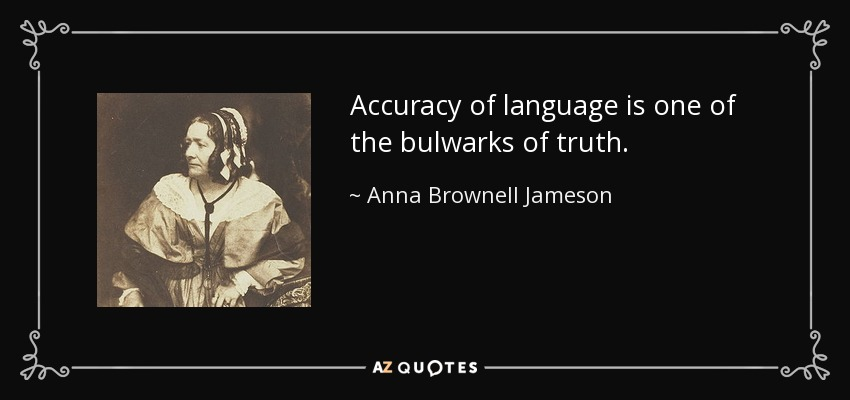 Accuracy of language is one of the bulwarks of truth. - Anna Brownell Jameson