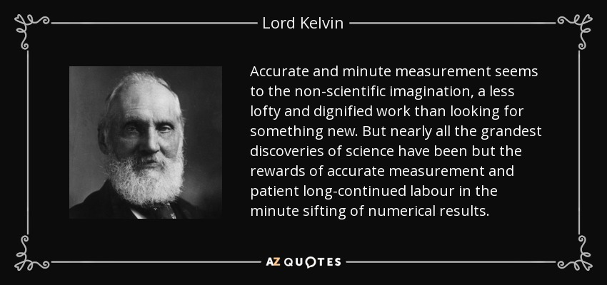 Accurate and minute measurement seems to the non-scientific imagination, a less lofty and dignified work than looking for something new. But nearly all the grandest discoveries of science have been but the rewards of accurate measurement and patient long-continued labour in the minute sifting of numerical results. - Lord Kelvin