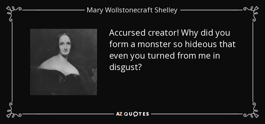 Accursed creator! Why did you form a monster so hideous that even you turned from me in disgust? - Mary Wollstonecraft Shelley