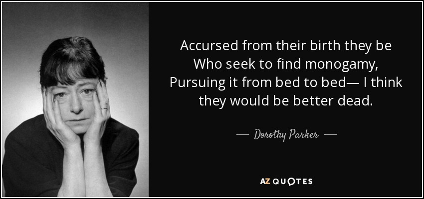 Accursed from their birth they be Who seek to find monogamy, Pursuing it from bed to bed— I think they would be better dead. - Dorothy Parker