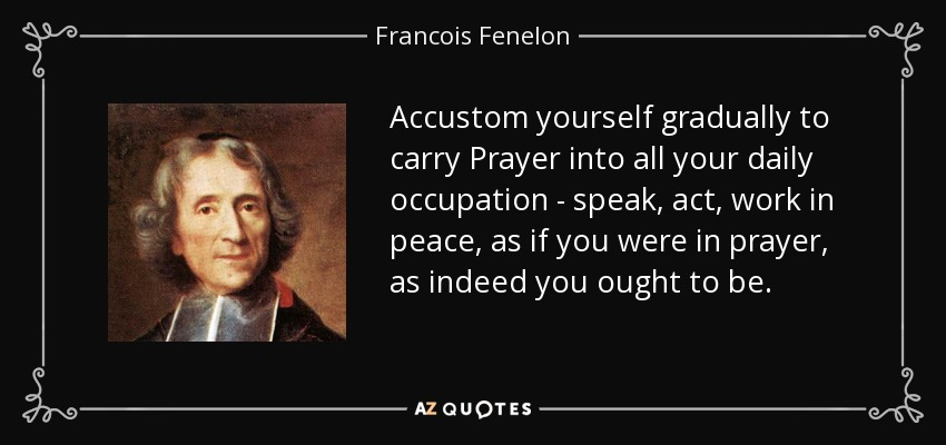 Accustom yourself gradually to carry Prayer into all your daily occupation - speak, act, work in peace, as if you were in prayer, as indeed you ought to be. - Francois Fenelon