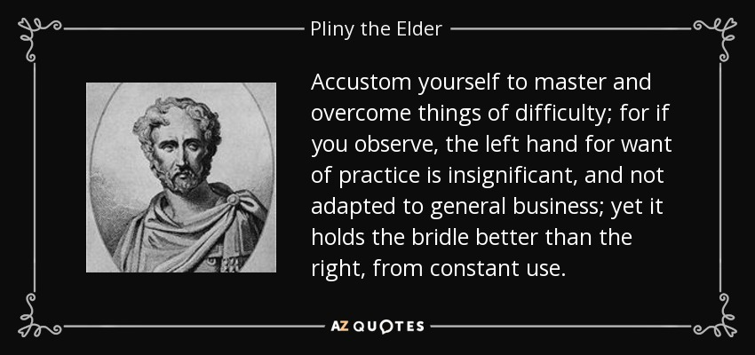 Accustom yourself to master and overcome things of difficulty; for if you observe, the left hand for want of practice is insignificant, and not adapted to general business; yet it holds the bridle better than the right, from constant use. - Pliny the Elder