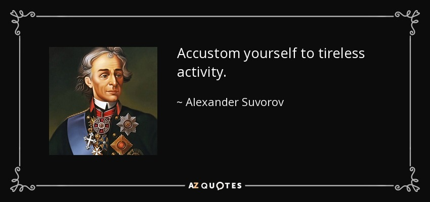 Accustom yourself to tireless activity. - Alexander Suvorov